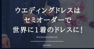 ウェディングドレス はセミオーダーで世界に1着のドレスに!